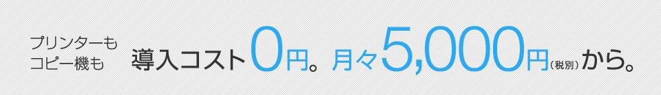 プリンターもコピー機も導入コスト0円。月々5,000円(税別)から。